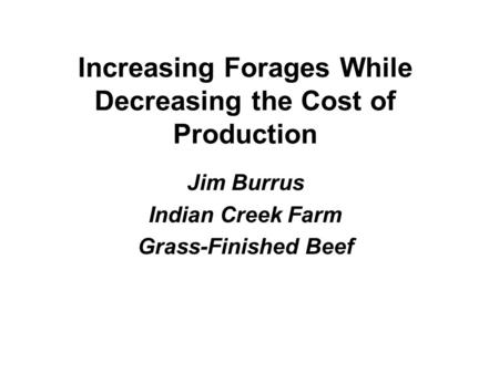 Increasing Forages While Decreasing the Cost of Production Jim Burrus Indian Creek Farm Grass-Finished Beef.