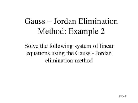 Gauss – Jordan Elimination Method: Example 2 Solve the following system of linear equations using the Gauss - Jordan elimination method Slide 1.