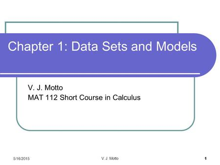 5/16/2015 V. J. Motto 1 Chapter 1: Data Sets and Models V. J. Motto MAT 112 Short Course in Calculus.