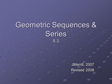 Geometric Sequences & Series 8.3 JMerrill, 2007 Revised 2008.