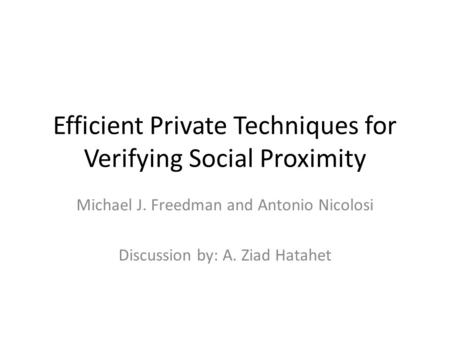 Efficient Private Techniques for Verifying Social Proximity Michael J. Freedman and Antonio Nicolosi Discussion by: A. Ziad Hatahet.