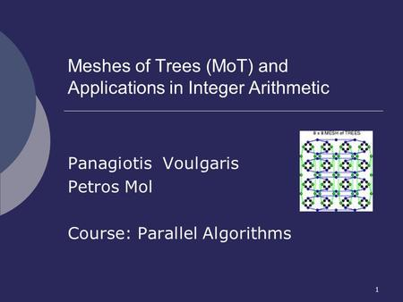 1 Meshes of Trees (MoT) and Applications in Integer Arithmetic Panagiotis Voulgaris Petros Mol Course: Parallel Algorithms.