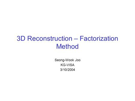 3D Reconstruction – Factorization Method Seong-Wook Joo KG-VISA 3/10/2004.