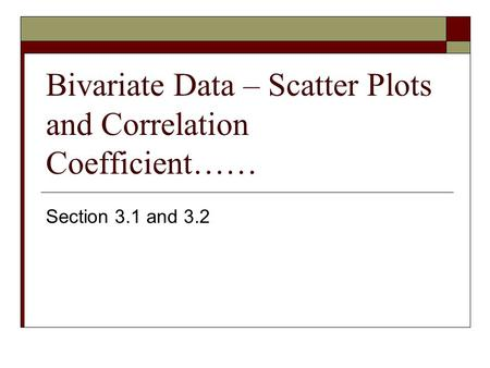 Bivariate Data – Scatter Plots and Correlation Coefficient…… Section 3.1 and 3.2.