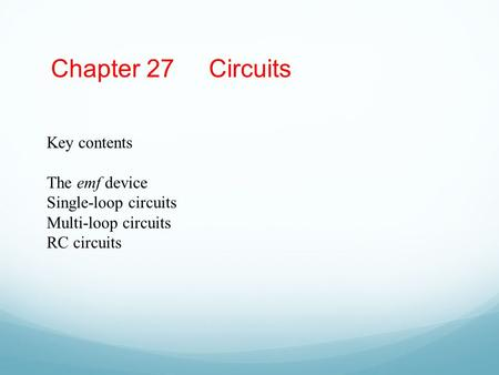 Chapter 27 Circuits Key contents The emf device Single-loop circuits Multi-loop circuits RC circuits.