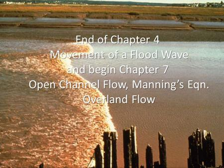 End of Chapter 4 Movement of a Flood Wave and begin Chapter 7 Open Channel Flow, Manning's Eqn. Overland Flow.