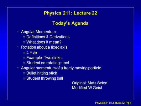 Physics 211: Lecture 22, Pg 1 Physics 211: Lecture 22 Today's Agenda l Angular Momentum: è Definitions & Derivations è What does it mean? l Rotation about.