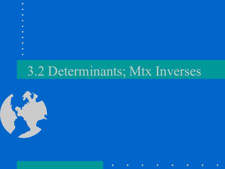 3.2 Determinants; Mtx Inverses. Theorem 1- Product Theorem If A and B are (n x n), then det(AB)=det A det B –(come back to prove later) –Show true for.