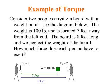 Example of Torque Consider two people carrying a board with a weight on it – see the diagram below. The weight is 100 lb, and is located 7 feet away from.