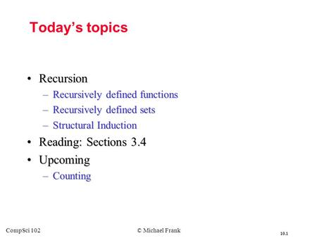 10.1 CompSci 102© Michael Frank Today's topics RecursionRecursion –Recursively defined functions –Recursively defined sets –Structural Induction Reading: