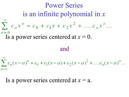 Power Series is an infinite polynomial in x Is a power series centered at x = 0. Is a power series centered at x = a. and.