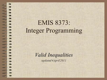 EMIS 8373: Integer Programming Valid Inequalities updated 4April 2011.