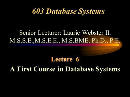 603 Database Systems Senior Lecturer: Laurie Webster II, M.S.S.E.,M.S.E.E., M.S.BME, Ph.D., P.E. Lecture 6 A First Course in Database Systems.