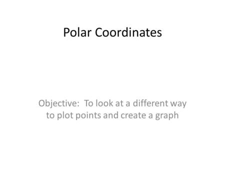 Polar Coordinates Objective: To look at a different way to plot points and create a graph.