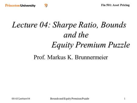 Fin 501: Asset Pricing 00:45 Lecture 04Bounds and Equity Premium Puzzle1 Lecture 04: Sharpe Ratio, Bounds and the Equity Premium Puzzle Equity Premium.