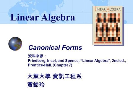 "Linear Algebra Canonical Forms 資料來源: Friedberg, Insel, and Spence, ""Linear Algebra"", 2nd ed., Prentice-Hall. (Chapter 7) 大葉大學 資訊工程系 黃鈴玲."