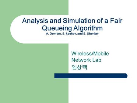 Analysis and Simulation of a Fair Queueing Algorithm A. Demers, S. keshav, and S. Shenker Wireless/Mobile Network Lab 임상택.