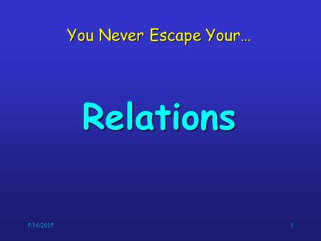 5/16/20151 You Never Escape Your… Relations. 5/16/20152Relations If we want to describe a relationship between elements of two sets A and B, we can use.