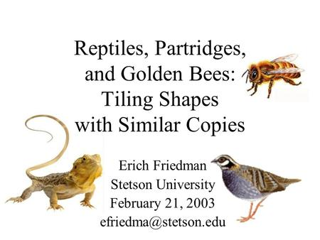 Reptiles, Partridges, and Golden Bees: Tiling Shapes with Similar Copies Erich Friedman Stetson University February 21, 2003