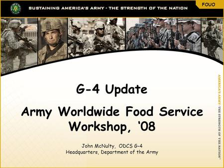 FOUO 1 G-4 Update Army Worldwide Food Service Workshop, '08 John McNulty, ODCS G-4 Headquarters, Department of the Army FOUO.