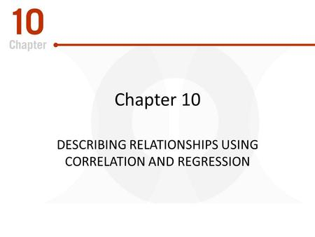 Chapter 10 DESCRIBING RELATIONSHIPS USING CORRELATION AND REGRESSION.