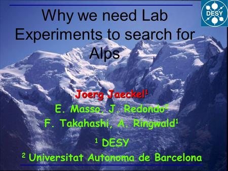 Why we need Lab Experiments to search for Alps Joerg Jaeckel 1 E. Masso, J. Redondo 2 F. Takahashi, A. Ringwald 1 1 DESY 2 Universitat Autonoma de Barcelona.