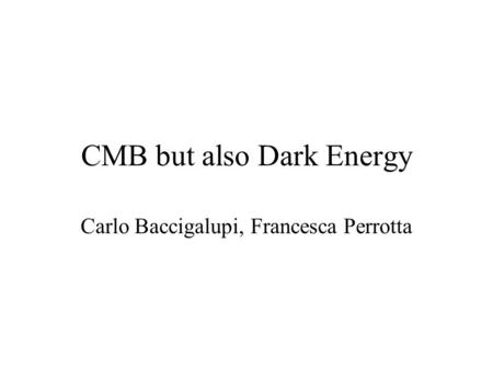 CMB but also Dark Energy Carlo Baccigalupi, Francesca Perrotta.