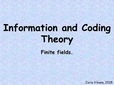 Information and Coding Theory Finite fields. Juris Viksna, 2015.
