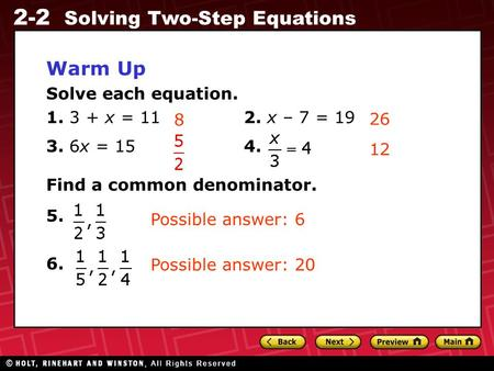 2-2 Solving Two-Step Equations Warm Up Solve each equation. 1. 3 + x = 112. x – 7 = 19 3. 6x = 154. Find a common denominator. 5. 6. 8 26 12 Possible answer: