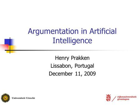 Argumentation in Artificial Intelligence Henry Prakken Lissabon, Portugal December 11, 2009.