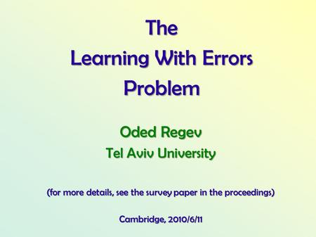 The Learning With Errors Problem Oded Regev Tel Aviv University (for more details, see the survey paper in the proceedings) Cambridge, 2010/6/11.