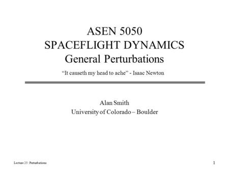 "ASEN 5050 SPACEFLIGHT DYNAMICS General Perturbations Alan Smith University of Colorado – Boulder Lecture 25: Perturbations 1 ""It causeth my head to ache"""