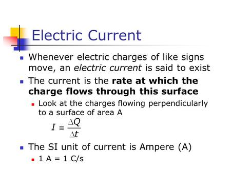 Electric Current Whenever electric charges of like signs move, an electric current is said to exist The current is the rate at which the charge flows through.