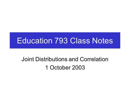 Education 793 Class Notes Joint Distributions and Correlation 1 October 2003.
