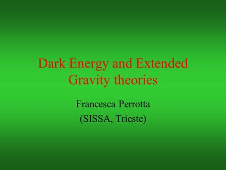 Dark Energy and Extended Gravity theories Francesca Perrotta (SISSA, Trieste)