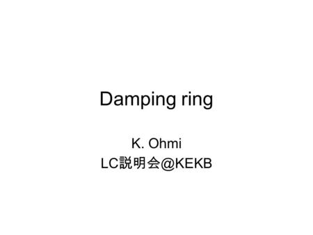 Damping ring K. Ohmi LC Layout Single tunnel Circumference 6.7 km Energy 5 GeV 2 km 35 km.