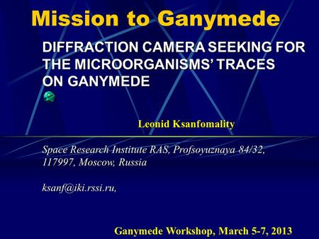 Mission to Ganymede DIFFRACTION CAMERA SEEKING FOR THE MICROORGANISMS' TRACES ON GANYMEDE Leonid Ksanfomality Space Research Institute RAS, Profsoyuznaya.