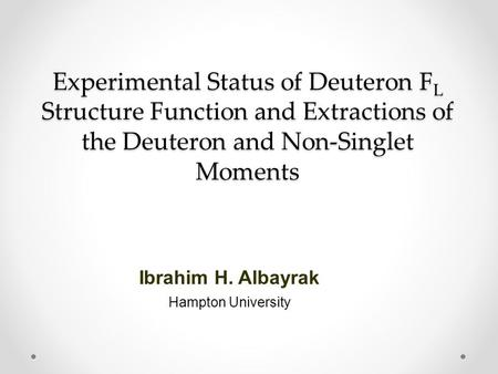 Experimental Status of Deuteron F L Structure Function and Extractions of the Deuteron and Non-Singlet Moments Ibrahim H. Albayrak Hampton University.