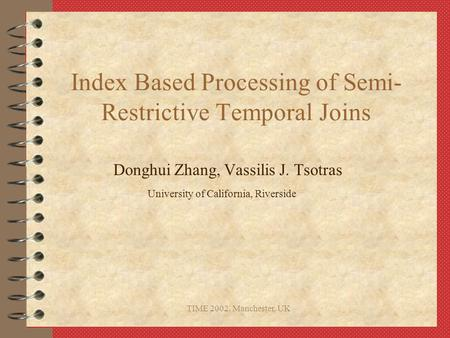 TIME 2002, Manchester, UK Index Based Processing of Semi- Restrictive Temporal Joins Donghui Zhang, Vassilis J. Tsotras University of California, Riverside.