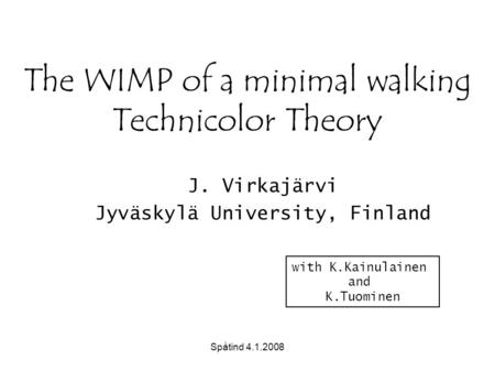Spåtind 4.1.2008 The WIMP of a minimal walking Technicolor Theory J. Virkajärvi Jyväskylä University, Finland with K.Kainulainen and K.Tuominen.
