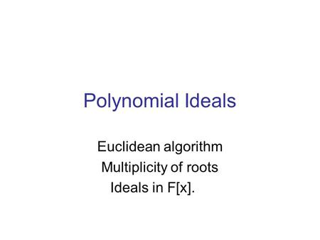 Polynomial Ideals Euclidean algorithm Multiplicity of roots Ideals in F[x].