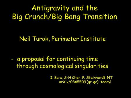 Antigravity and the Big Crunch/Big Bang Transition I. Bars, S-H Chen, P. Steinhardt, NT arXiv/0365509 (gr-qc): today! - a proposal for continuing time.