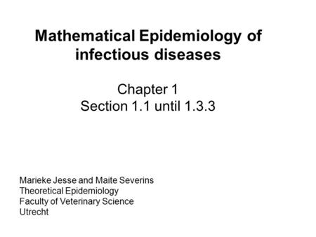 Marieke Jesse and Maite Severins Theoretical Epidemiology Faculty of Veterinary Science Utrecht Mathematical Epidemiology of infectious diseases Chapter.