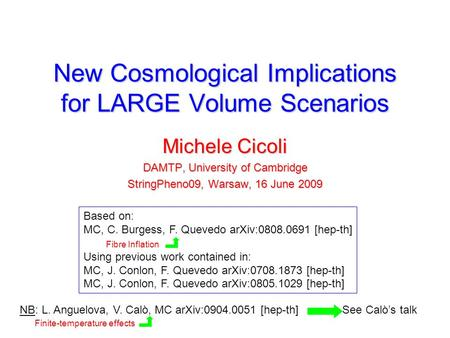 New Cosmological Implications for LARGE Volume Scenarios Michele Cicoli DAMTP, University of Cambridge StringPheno09, Warsaw, 16 June 2009 Based on: MC,