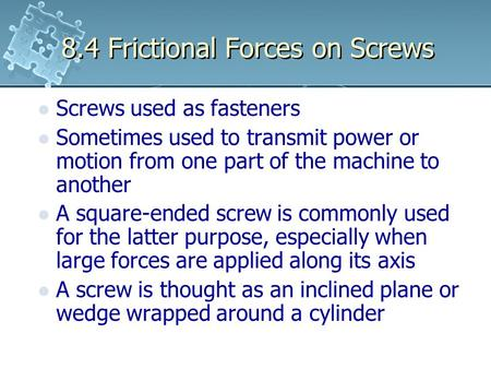 8.4 Frictional Forces on Screws Screws used as fasteners Sometimes used to transmit power or motion from one part of the machine to another A square-ended.