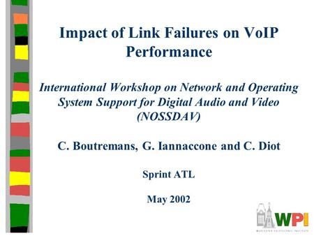 Impact of Link Failures on VoIP Performance International Workshop on Network and Operating System Support for Digital Audio and Video (NOSSDAV) C. Boutremans,