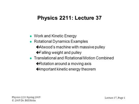 Lecture 37, Page 1 Physics 2211 Spring 2005 © 2005 Dr. Bill Holm Physics 2211: Lecture 37 l Work and Kinetic Energy l Rotational Dynamics Examples çAtwood's.