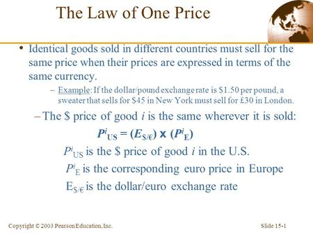 Slide 15-1Copyright © 2003 Pearson Education, Inc. The Law of One Price Identical goods sold in different countries must sell for the same price when their.