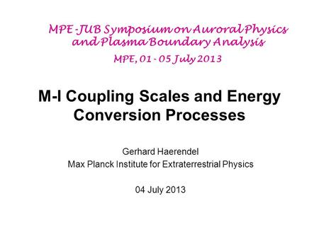 M-I Coupling Scales and Energy Conversion Processes Gerhard Haerendel Max Planck Institute for Extraterrestrial Physics 04 July 2013 MPE-JUB Symposium.