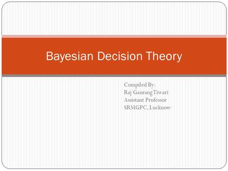 Compiled By: Raj Gaurang Tiwari Assistant Professor SRMGPC, Lucknow Bayesian Decision Theory.